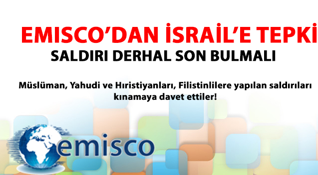 EMISCO'DAN İSRAİL'E TEPKİ: SALDIRI DERHAL SON BULMALI