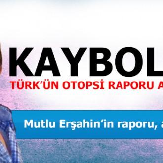 KAYBOLAN TÜRK'ÜN OTOPSİ RAPORLARI AÇIKLANDI