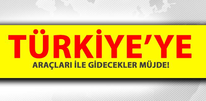 TÜRKİYE'YE ARAÇLA GİDECEKLER MÜJDE!