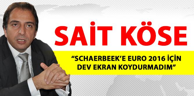 """SAİT KÖSE : """"SCHAERBEEK'E EURO 2016 İÇİN DEV EKRAN KOYDURMADIM"""""""