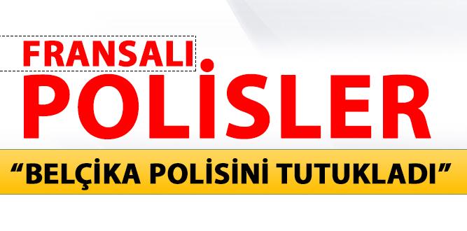 "FRANSALI POLİSLER ""BELÇİKA POLİSİNİ TUTUKLADI"""