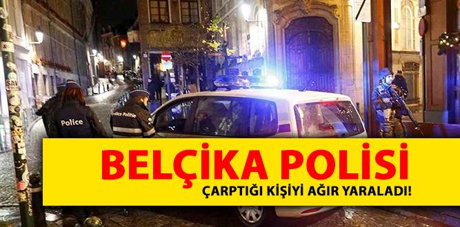 BELÇİKA POLİSİ ÇARPTIĞI KİŞİYİ AĞIR YARALADI!