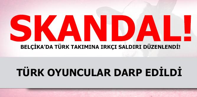 BELÇİKA'DA TÜRK TAKIMINA IRKÇI SALDIRI!