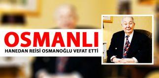 OSMANLI HANEDAN REİSİ OSMANOĞLU VEFAT ETTİ