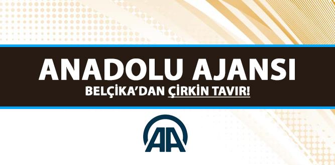 ANADOLU AJANSI BELÇİKA'DAN ÇİRKİN TAVIR!